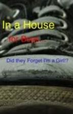 In a House for Boys....Did they Forget I was a Girl!? by xxtaytayxx