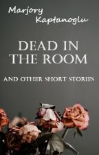 Dead in the Room and Other Short Stories by marjoryk