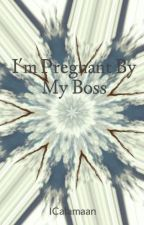 I'm Pregnant By My Boss by ICalamaan