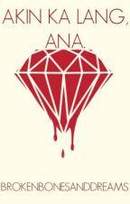 Akin Ka Lang, Ana. by BrokenBonesAndDreams