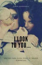 I Look To You... (Romance Lésbico) by CarolRosa86