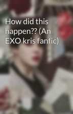 How did this happen?? (An EXO kris fanfic) by MRSGALAXYEXOLOVER