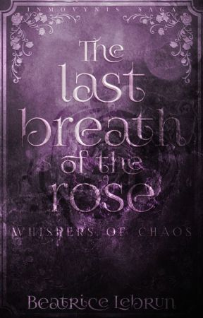 The last breath of the rose: Whispers of chaos [Inmovynnis saga] by BeatriceLebrun