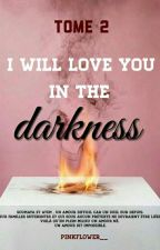 Tome 2 - I Will Love You In The Darkness by PinkFlower__