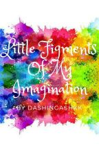 Little Figments Of My Imagination by DashingAshKK