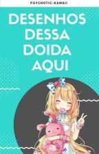 Desenhos Dessa Doida Aqui  by Psychotic_Kawaii