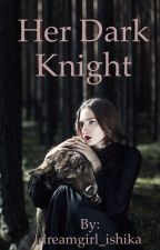 Her Dark Knight  by dreamgirl_ishika