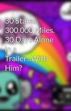 30 States. 300,000 Miles. 30 Days Alone in a Trailer...With Him? by xxtaylorsaysrawrxx