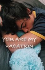 you are my vacation| e.d by luhhdolan