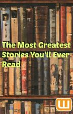 The Most Greatest Stories You'll Ever Read by ThePizzaQueeen