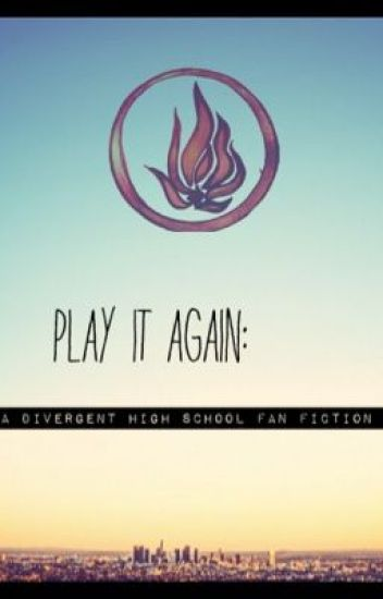 Play it again: a divergent high school fanfiction