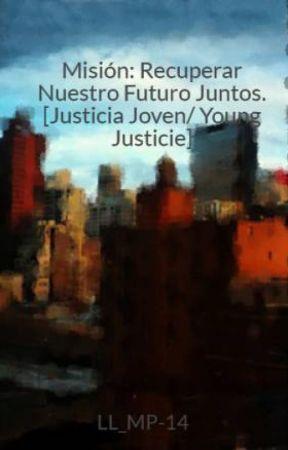 Misión: Recuperar Nuestro Futuro Juntos.  [Justicia Joven/ Young  Justicie] by Husbaf-Nefilim