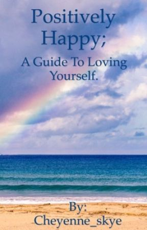 Positively happy; A guide to loving yourself.  by Cheyenne_skye