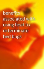 benefits associated with using heat to exterminate bed bugs by bugman64