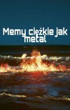 Memy ciężkie jak metal by _Skyyler_