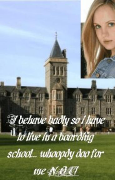 I behave badly so i have to live in a boarding school... whoopdy doo for me NOT!