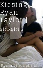 Kissing Ryan Taylor | girlxgirl by asstheticbitch