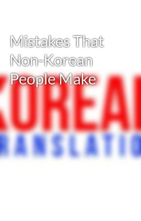 Mistakes That Non-Korean People Make by KoreanTranslation