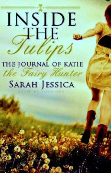 Inside the Tulips. The journal of Katie the fairy hunter.