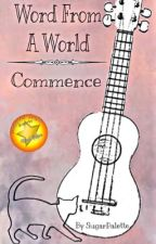 Word From A World | Commence { UNDERGOING EDITING } by SugarPalette