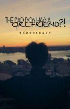 THE BAD BOY HAS A GIRLFRIEND?! by NochuAra97