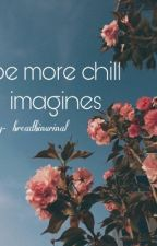 ☛Be MoRe Chill Imagines ♩ Preferences ☚ by -Breadbinurinal