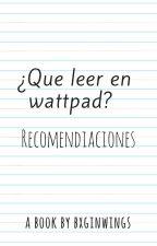 ¿Que leer en Wattpad? by bxginwings