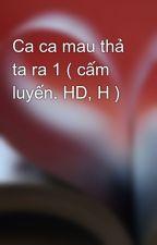 Ca ca mau thả ta ra 1 ( cấm luyến. HD, H ) by hatram