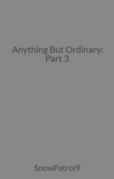 Anything But Ordinary: Part 3
