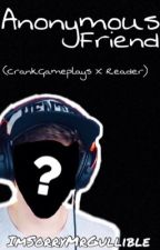 Anonymous Friend(CrankGameplays X Reader)  by ImSorryMrGullible