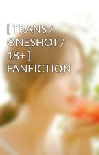 [ TRANS / ONESHOT / 18+ ]  FANFICTION  by BunnLEGGO