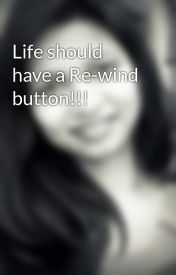 Life should have a Re-wind button!!! by agalincity