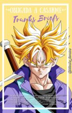 Obligada a Casarme (Trunks y tu) by Micabe_ferreira