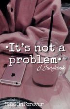 ♥︎It's Not A Problem!♥︎ [j∙jungkook ff] by karen-took-the-kids