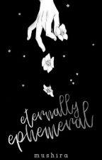 Eternally Ephemeral [POETRY & PROSE] by NjoyingBeingAGirl