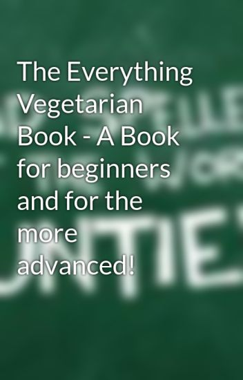 The Everything Vegetarian Book - A Book for beginners and for the more advanced!