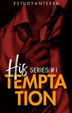 HIS SERIES 1: His Temptation (COMPLETED) by estudyanteXXX