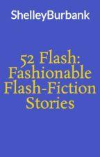 52 Flash:  Fashionable Flash-Fiction Stories by ShelleyBurbank