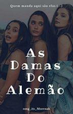 As Damas do Alemaõ( Quem manda aqui, saõ elas!) by NicoleAparecidaP