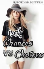 Chances VS Choices (Completed) by UntouchableGoddess