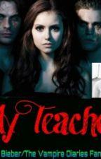My Teacher (Justin Bieber/The Vampire Diaries Fanfiction) by belieberbelieving