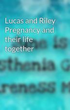 Lucas and Riley Pregnancy and their life together by KimberlyCarter6