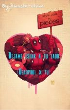 Dejame Estar A Tu Lado (Deadpool X Tu) by jikushi-chan