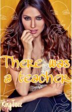 There was a teacher by kingtozz