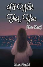 I'll Wait For You (One Shot)  by Kitty_Pink02
