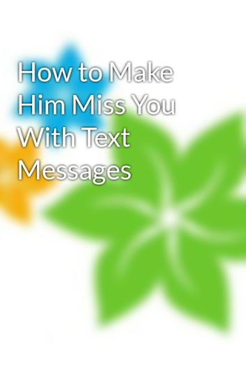 How To Make Him Miss You With Text Messages Makehimmiss Wattpad