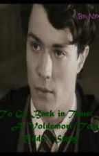 [On Hold] To Go Back in Time: A Voldemort (Tom Riddle) Story by Nyxis87233