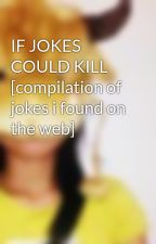 IF JOKES COULD KILL [compilation of jokes i found on the web] by iamanonymous