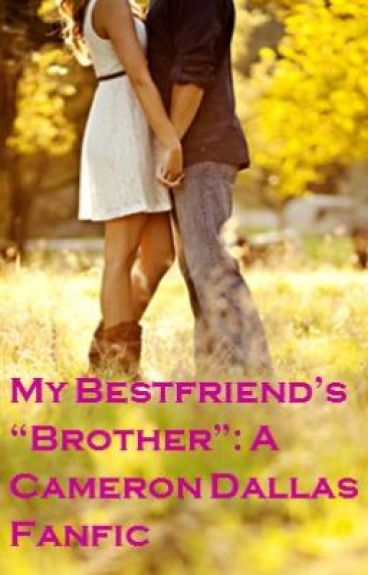 "My Bestfriend's ""Brother"": A Cameron Dallas Fanfic"