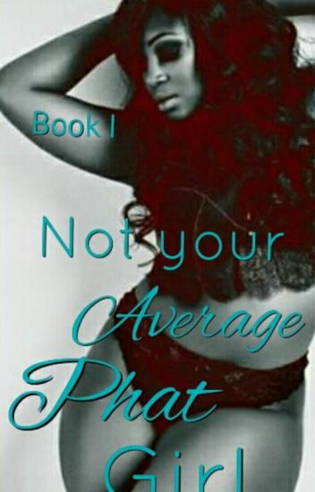 Not Your Average PHAT Girl (Book I) Complete